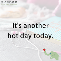 ♪It's another hot day today. - 今日も暑いね。