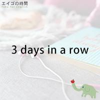♪3 days in a row - 立て続け