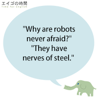 """""""Why are robots never afraid?""""""""They have nerves of steel."""""""