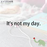 ♪It's not my day. - ついてない