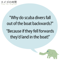 """""""Why do scuba divers fall out of the boat backwards?""""""""Because if they fell forwards they'd land in the boat!"""""""