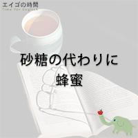 砂糖の代わりに蜂蜜 - You can use honey instead of sugar.