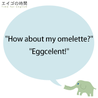 """How about my omelette?"" ""Eggcelent!"""