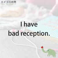 ♪I have bad reception. - 電波が悪い