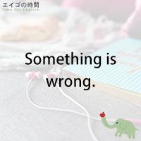 ♪Something is wrong. - どこかおかしい