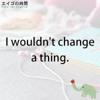 ♪I wouldn't change a thing. - このままでパーフェクト