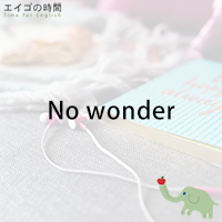 ♪No wonder - 無理もない