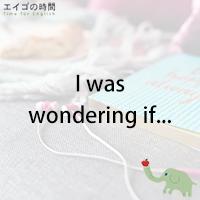 ♪I was wondering if... - ~してくれたりしないかな…