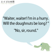 Waiter, waiter! I'm in a hurry. Will the doughnuts be long? - No, sir, round.