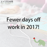 ♪Fewer days off work in 2017! - 2017年はお休みの日が減る!