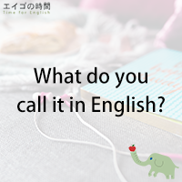 ♪What do you call it in English? - 英語で何と言う?
