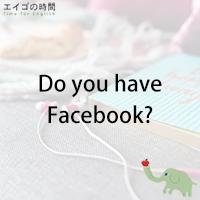 do you have facebook フェイスブックやってる エイゴの時間